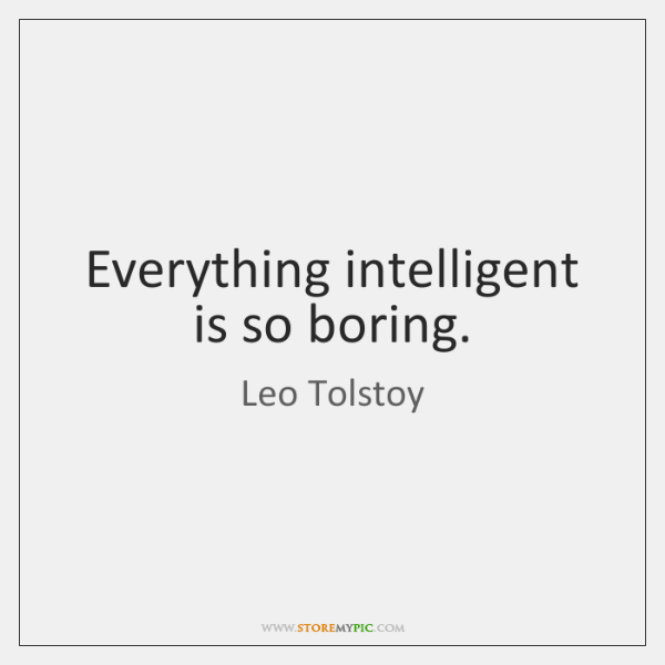 Everything intelligent is so boring.