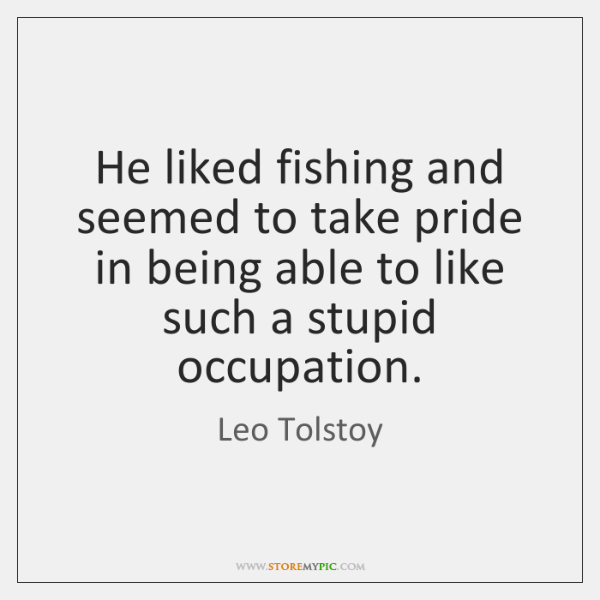 He liked fishing and seemed to take pride in being able to ...