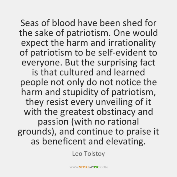 Seas of blood have been shed for the sake of patriotism. One ...