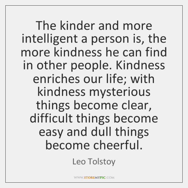 The kinder and more intelligent a person is, the more kindness he ...