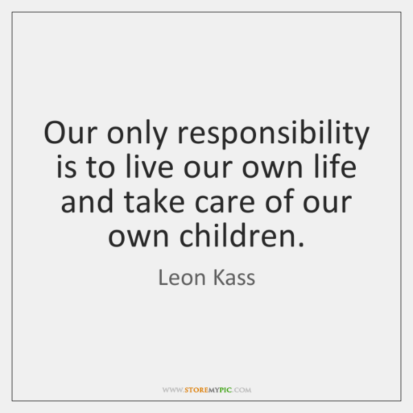Our only responsibility is to live our own life and take care ...