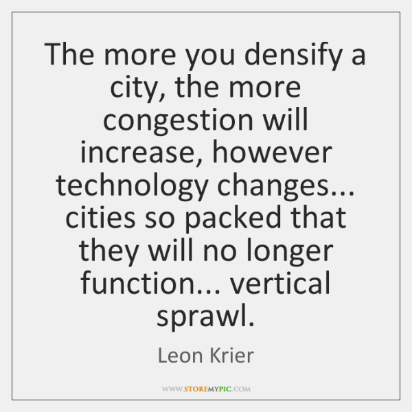 The more you densify a city, the more congestion will increase, however ...