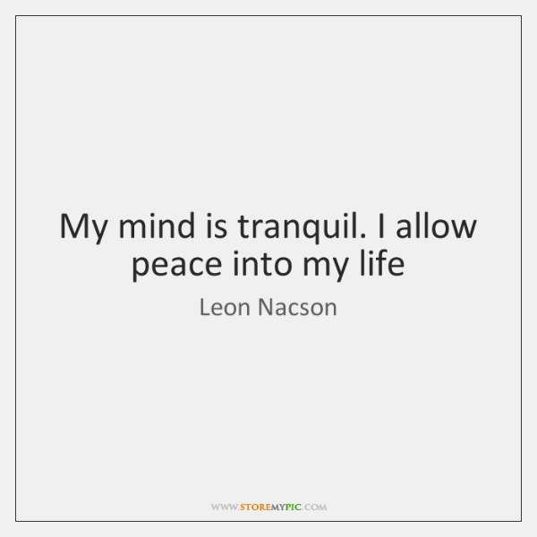 My mind is tranquil. I allow peace into my life