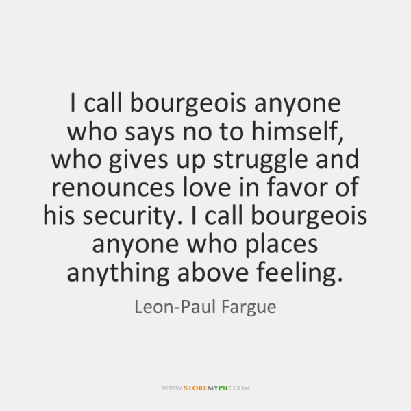 I call bourgeois anyone who says no to himself, who gives up ...