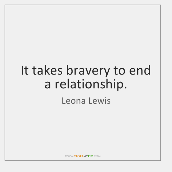 It takes bravery to end a relationship.