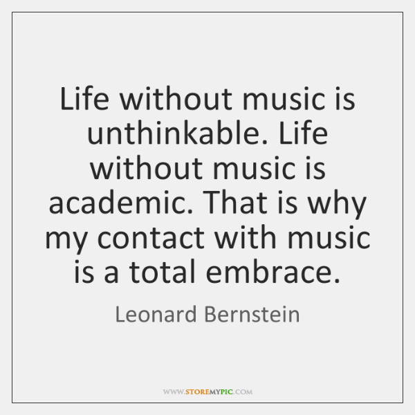 Life without music is unthinkable. Life without music is academic. That is ...