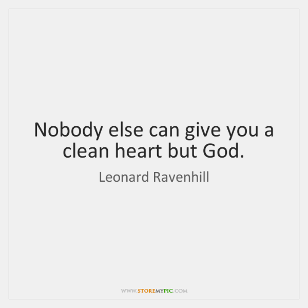 Nobody else can give you a clean heart but God.