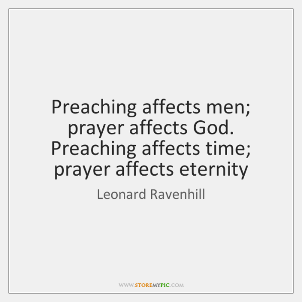 Preaching affects men; prayer affects God. Preaching affects time; prayer affects eternity