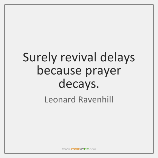 Surely revival delays because prayer decays.