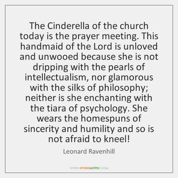 The Cinderella of the church today is the prayer meeting. This handmaid ...
