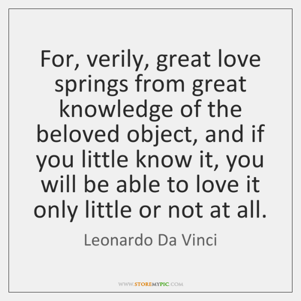 For, verily, great love springs from great knowledge of the beloved object, ...