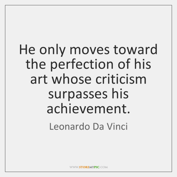 He only moves toward the perfection of his art whose criticism surpasses ...
