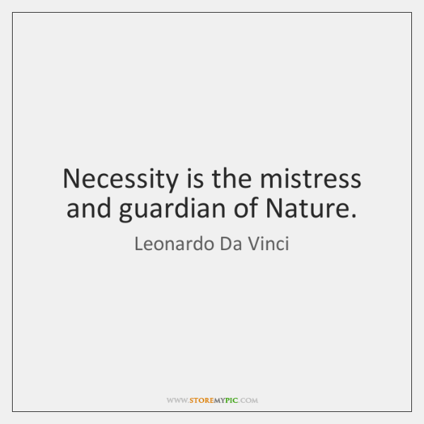 Necessity is the mistress and guardian of Nature.