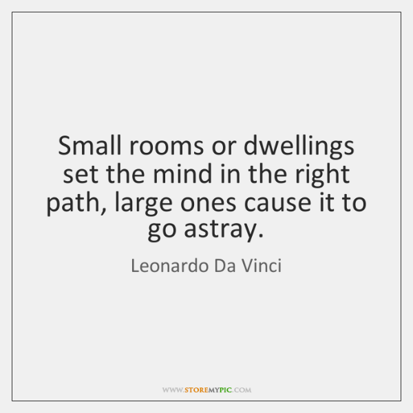 Small rooms or dwellings set the mind in the right path, large ...