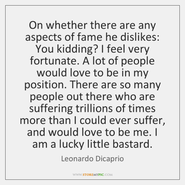 On whether there are any aspects of fame he dislikes: You kidding? ...