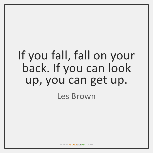 If you fall, fall on your back. If you can look up, ...