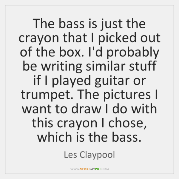The bass is just the crayon that I picked out of the ...