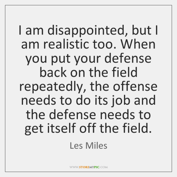 I am disappointed, but I am realistic too. When you put your ...