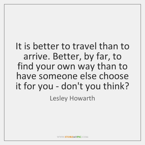It is better to travel than to arrive. Better, by far, to ...