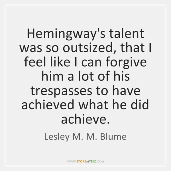 Hemingway's talent was so outsized, that I feel like I can forgive ...