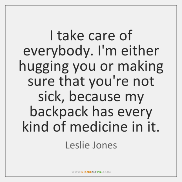 I take care of everybody. I'm either hugging you or making sure ...