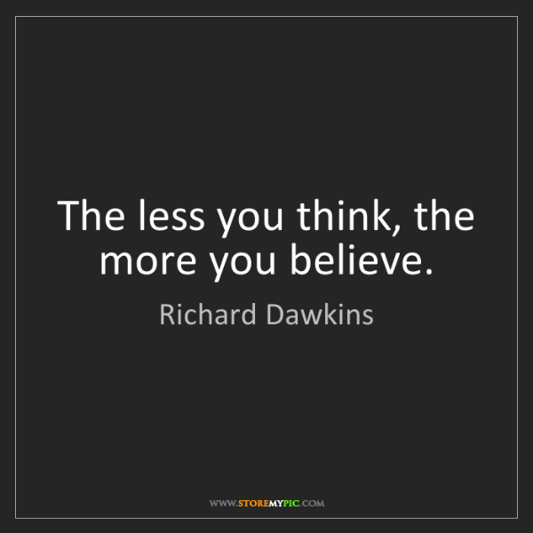 Richard Dawkins: The less you think, the more you believe.