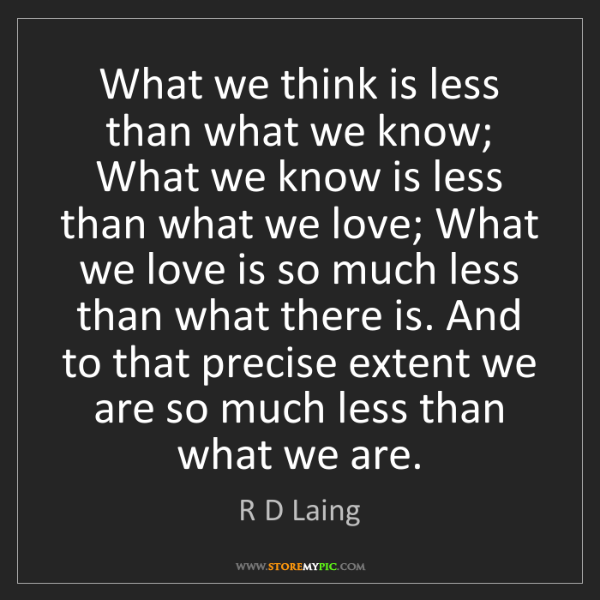 R D Laing: What we think is less than what we know; What we know...