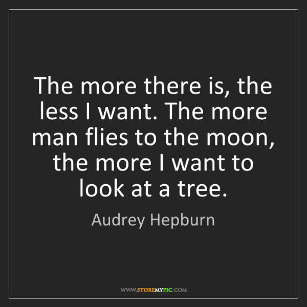 Audrey Hepburn: The more there is, the less I want. The more man flies...