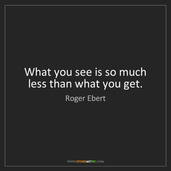 Roger Ebert: What you see is so much less than what you get.