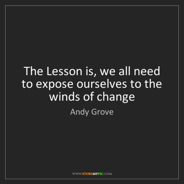 Andy Grove: The Lesson is, we all need to expose ourselves to the...