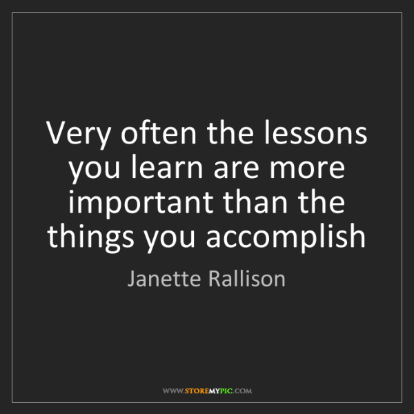 Janette Rallison: Very often the lessons you learn are more important than...