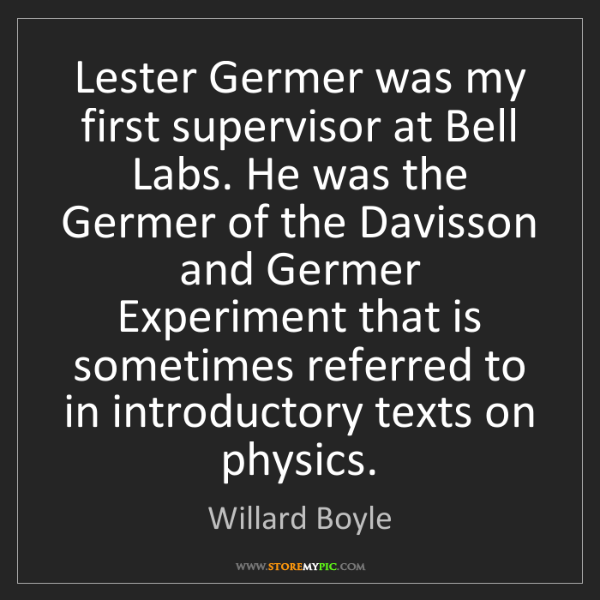 Willard Boyle: Lester Germer was my first supervisor at Bell Labs. He...