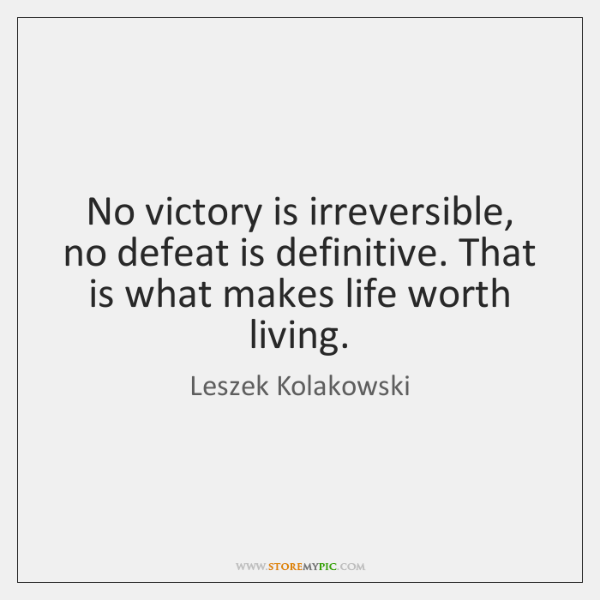 No victory is irreversible, no defeat is definitive. That is what makes ...