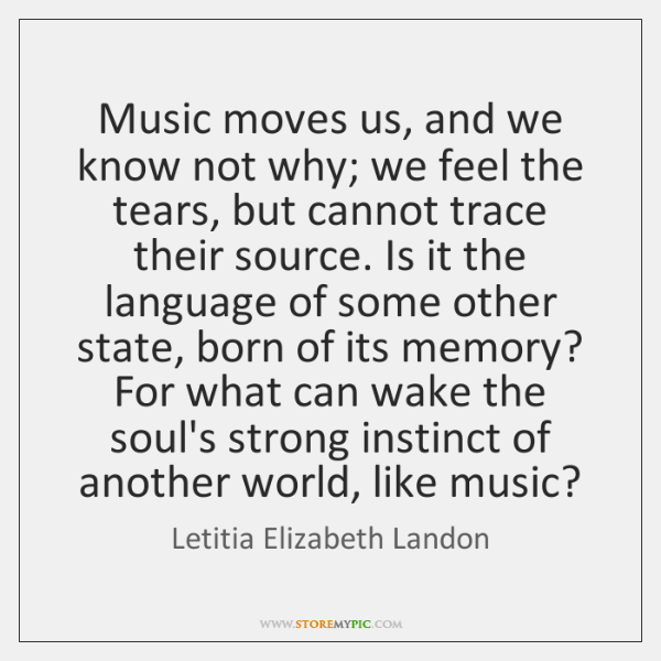 Music moves us, and we know not why; we feel the tears, ...