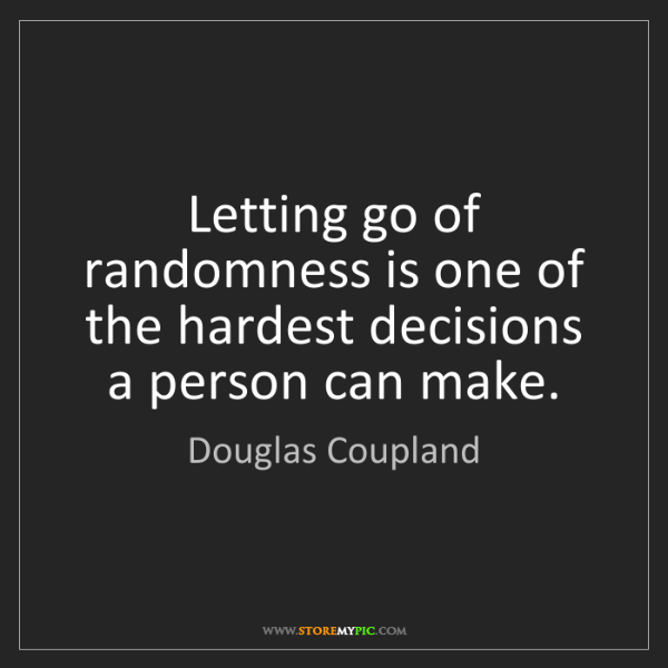 Douglas Coupland: Letting go of randomness is one of the hardest decisions...