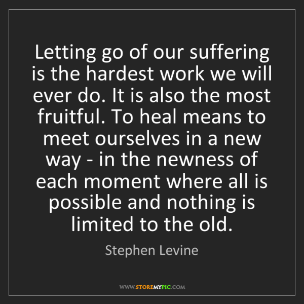 Stephen Levine: Letting go of our suffering is the hardest work we will...