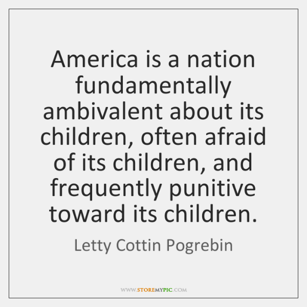 America is a nation fundamentally ambivalent about its children, often afraid of ...