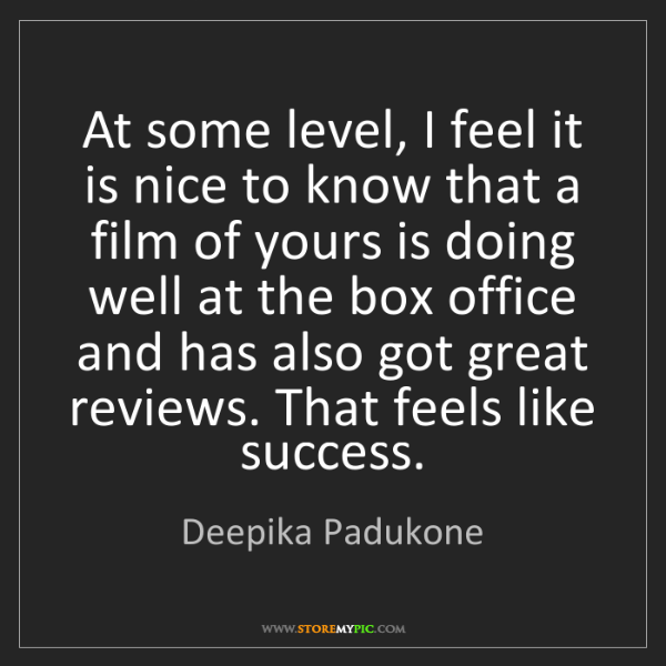 Deepika Padukone: At some level, I feel it is nice to know that a film...
