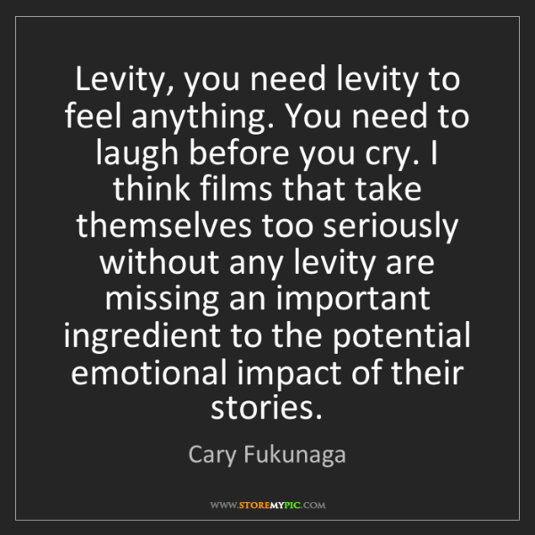 Cary Fukunaga: Levity, you need levity to feel anything. You need to...