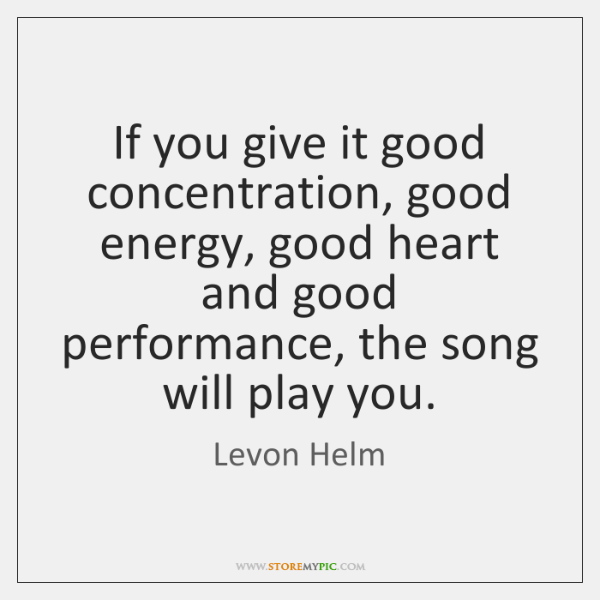 If you give it good concentration, good energy, good heart and good ...