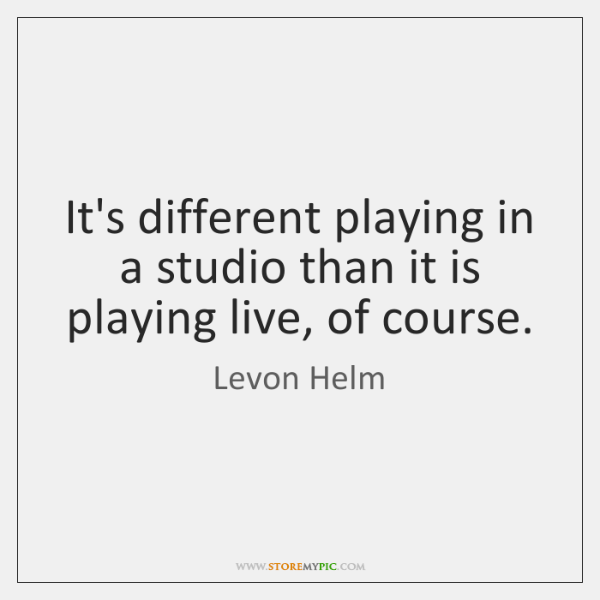 It's different playing in a studio than it is playing live, of ...