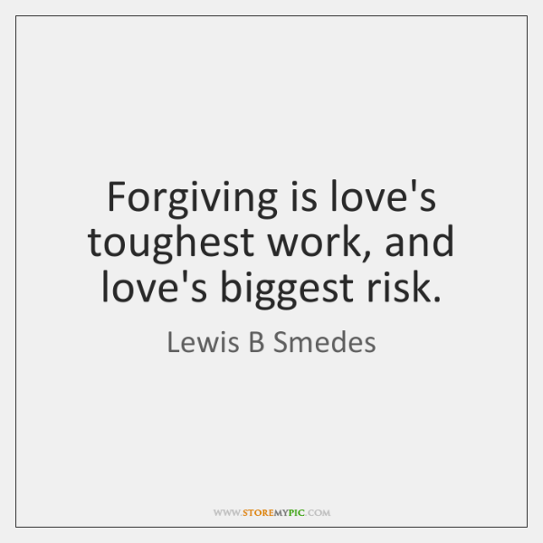 Forgiving is love's toughest work, and love's biggest risk.