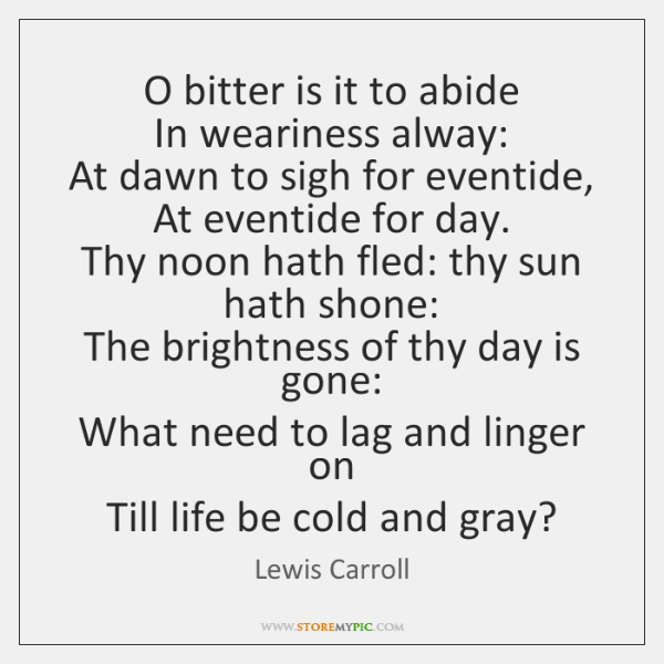 O bitter is it to abide   In weariness alway:   At dawn to ...