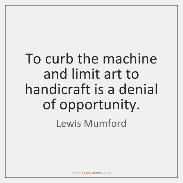 To curb the machine and limit art to handicraft is a denial ...