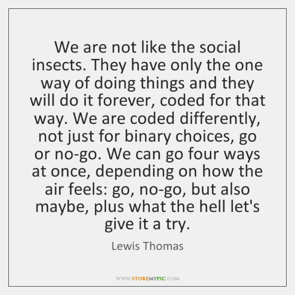 We are not like the social insects. They have only the one ...
