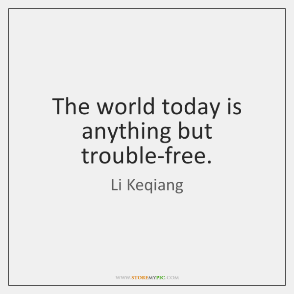 The world today is anything but trouble-free.
