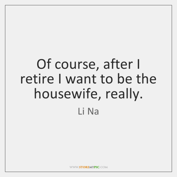 Of course, after I retire I want to be the housewife, really.