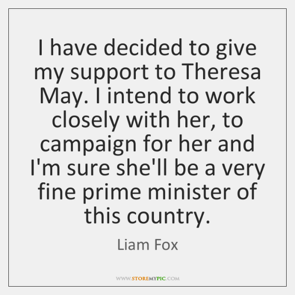 I have decided to give my support to Theresa May. I intend ...