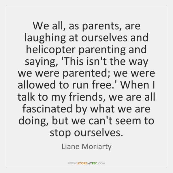We all, as parents, are laughing at ourselves and helicopter parenting and ...