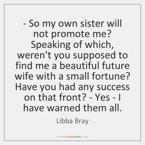 - So my own sister will not promote me? Speaking of which, weren't ...